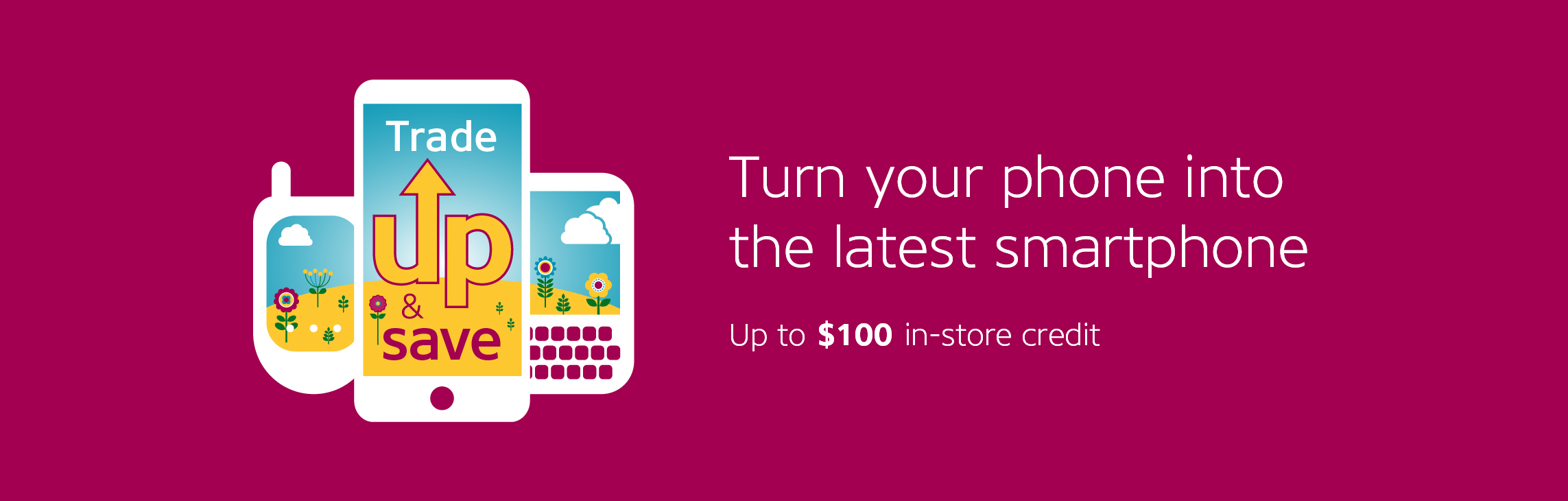 Turn your phone into the latest smartphone. Up to $100 in-store credit.
